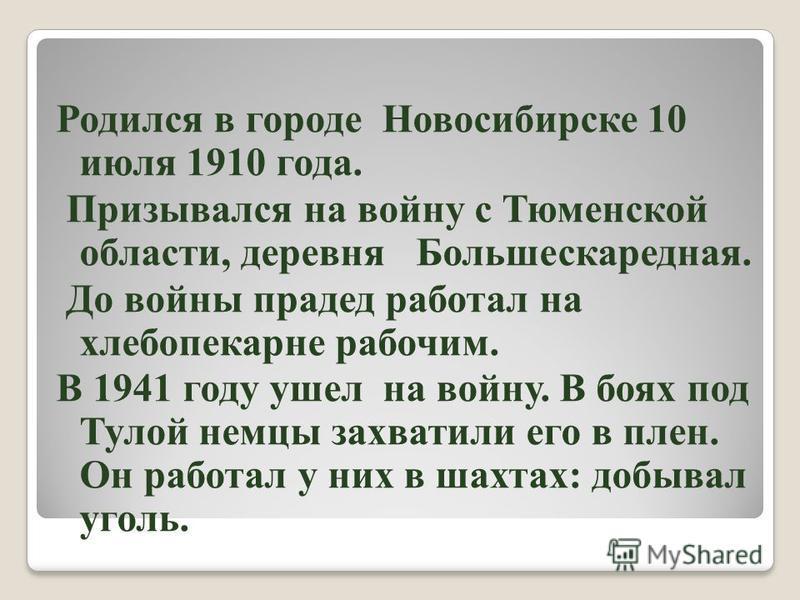 Родился в городе Новосибирске 10 июля 1910 года. Призывался на войну с Тюменской области, деревня Большескаредная. До войны прадед работал на хлебопекарне рабочим. В 1941 году ушел на войну. В боях под Тулой немцы захватили его в плен. Он работал у н