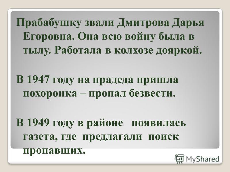 Прабабушку звали Дмитрова Дарья Егоровна. Она всю войну была в тылу. Работала в колхозе дояркой. В 1947 году на прадеда пришла похоронка – пропал безвести. В 1949 году в районе появилась газета, где предлагали поиск пропавших.