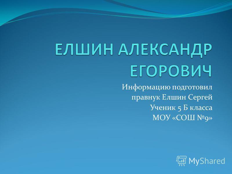Информацию подготовил правнук Елшин Сергей Ученик 5 Б класса МОУ «СОШ 9»