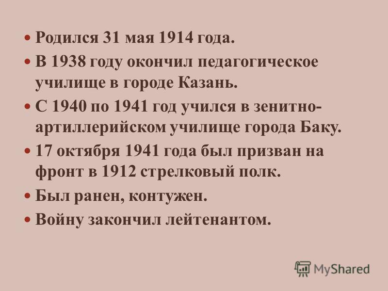 Родился 31 мая 1914 года. В 1938 году окончил педагогическое училище в городе Казань. С 1940 по 1941 год учился в зенитно- артиллерийском училище города Баку. 17 октября 1941 года был призван на фронт в 1912 стрелковый полк. Был ранен, контужен. Войн