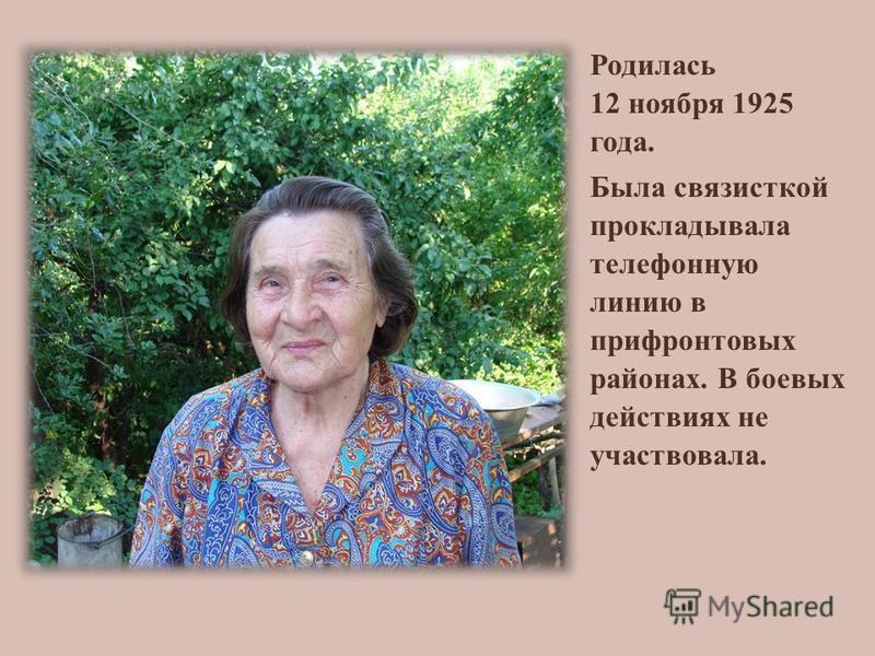 Родилась 12 ноября 1925 года. Была связисткой прокладывала телефонную линию в прифронтовых районах. В боевых действиях не участвовала.