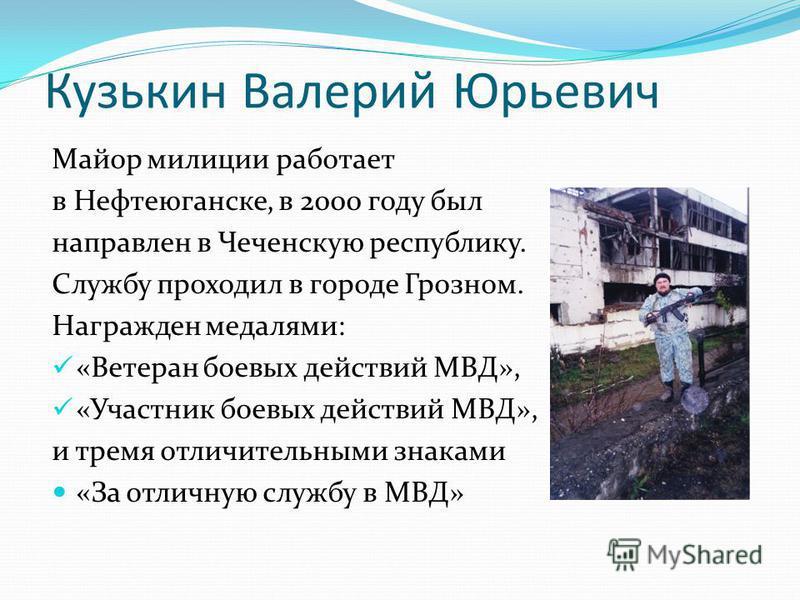Кузькин Валерий Юрьевич Майор милиции работает в Нефтеюганске, в 2000 году был направлен в Чеченскую республику. Службу проходил в городе Грозном. Награжден медалями: «Ветеран боевых действий МВД», «Участник боевых действий МВД», и тремя отличительны