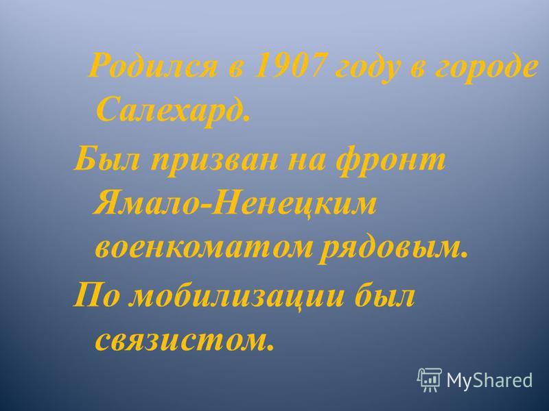 Родился в 1907 году в городе Салехард. Был призван на фронт Ямало-Ненецким военкоматом рядовым. По мобилизации был связистом.