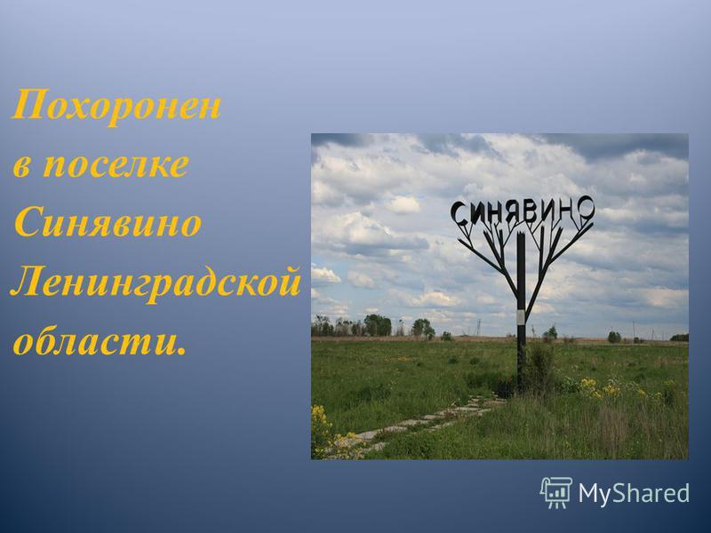 Похоронен в поселке Синявино Ленинградской области.