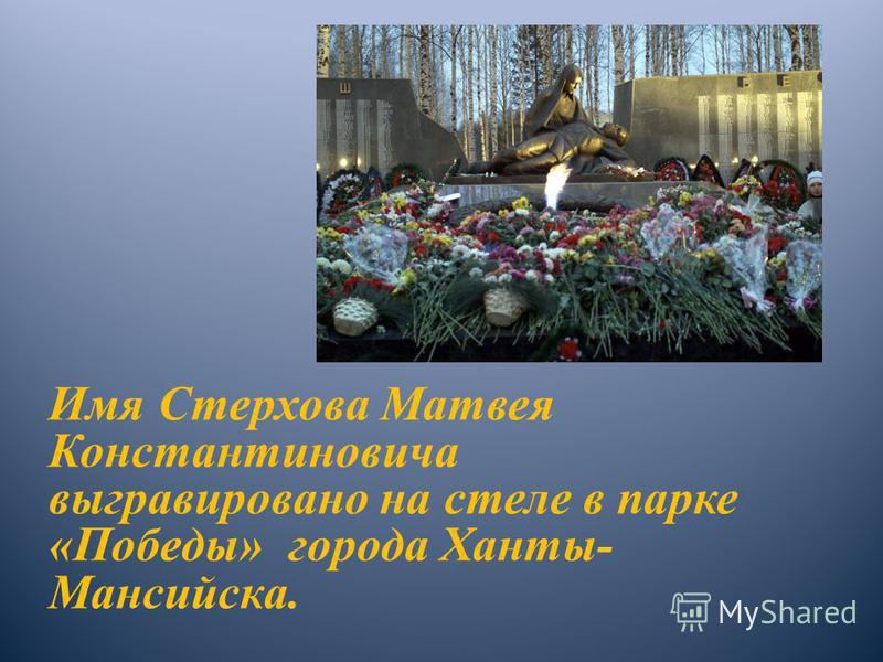 Имя Стерхова Матвея Константиновича выгравировано на стеле в парке «Победы» города Ханты- Мансийска.