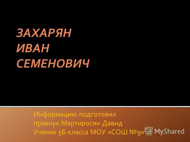 Информацию подготовил правнук Мартиросян Давид Ученик 5Б класса МОУ «СОШ 9»