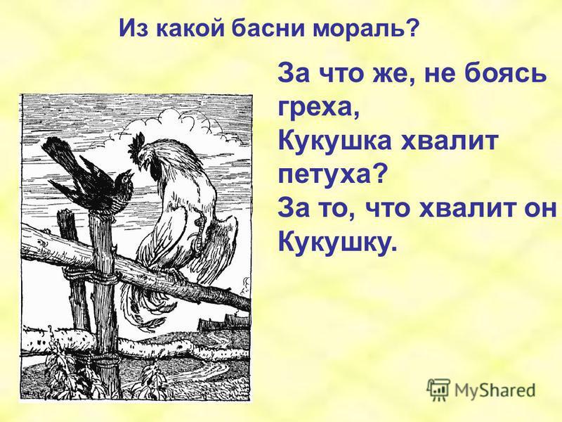 За что же, не боясь греха, Кукушка хвалит петуха? За то, что хвалит он Кукушку. Из какой басни мораль?