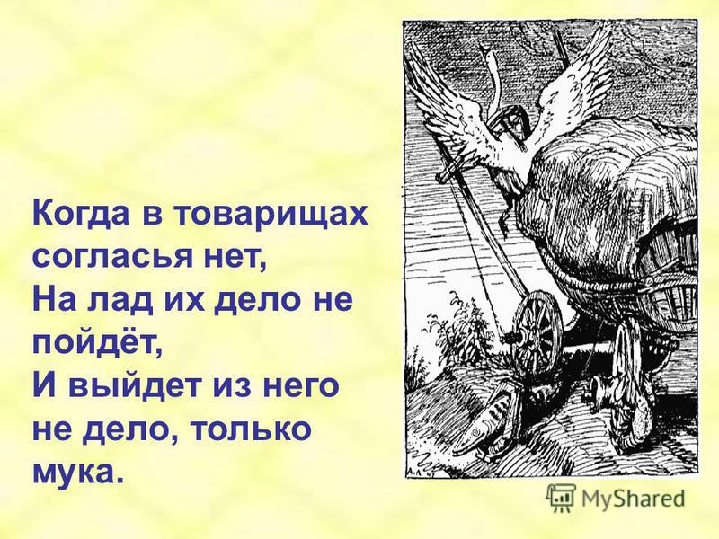 Когда в товарищах согласья нет, На лад их дело не пойдёт, И выйдет из него не дело, только мука.