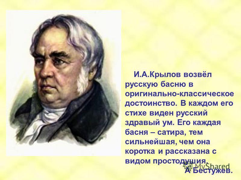 И.А.Крылов возвёл русскую басню в оригинально-классическое достоинство. В каждом его стихе виден русский здравый ум. Его каждая басня – сатира, тем сильнейшая, чем она коротка и рассказана с видом простодушия. А Бестужев.