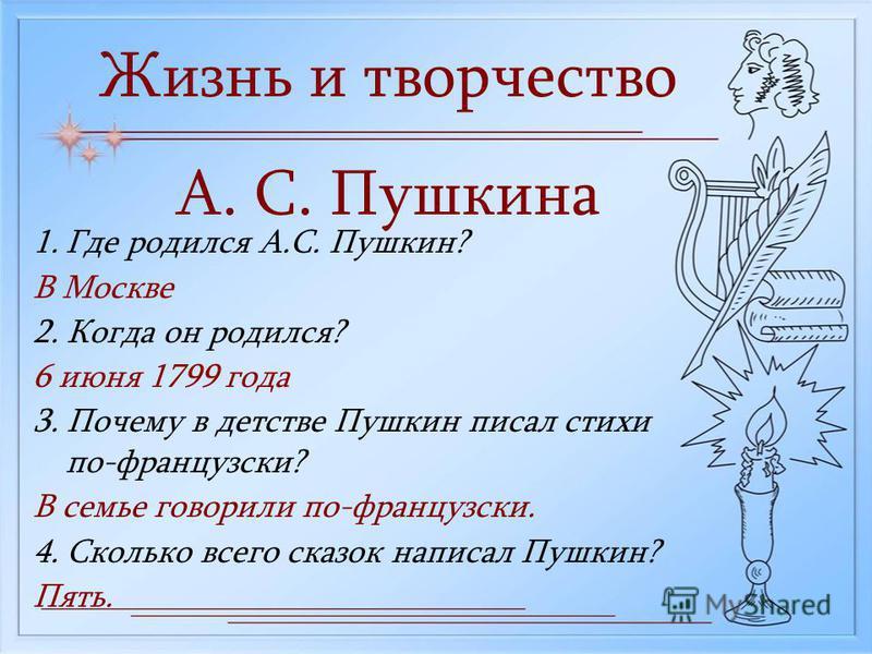 Жизнь и творчество А. С. Пушкина 1. Где родился А.С. Пушкин? В Москве 2. Когда он родился? 6 июня 1799 года 3. Почему в детстве Пушкин писал стихи по-французски? В семье говорили по-французски. 4. Сколько всего сказок написал Пушкин? Пять.