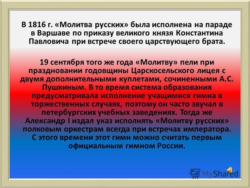 В 1816 г. «Молитва русских» была исполнена на параде в Варшаве по приказу великого князя Константина Павловича при встрече своего царствующего брата. 19 сентября того же года «Молитву» пели при праздновании годовщины Царскосельского лицея с двумя доп