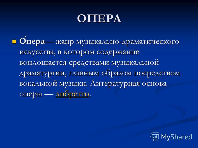 ОПЕРА Опера жанр музыкально-драматического искусства, в котором содержание воплощается средствами музыкальной драматургии, главным образом посредством вокальной музыки. Литературная основа оперы либретто. Опера жанр музыкально-драматического искусств