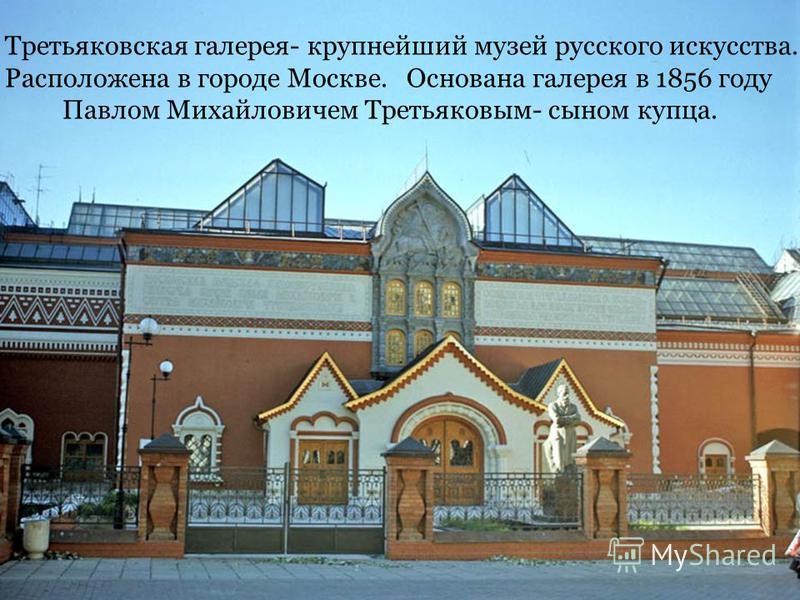 Третьяковская галерея- крупнейший музей русского искусства. Расположена в городе Москве. Основана галерея в 1856 году Павлом Михайловичем Третьяковым- сыном купца.
