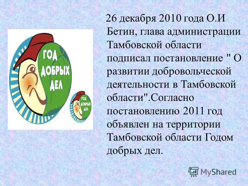 26 декабря 2010 года О.И Бетин, глава администрации Тамбовской области подписал постановление  О развитии добровольческой деятельности в Тамбовской области.Согласно постановлению 2011 год объявлен на территории Тамбовской области Годом добрых дел.