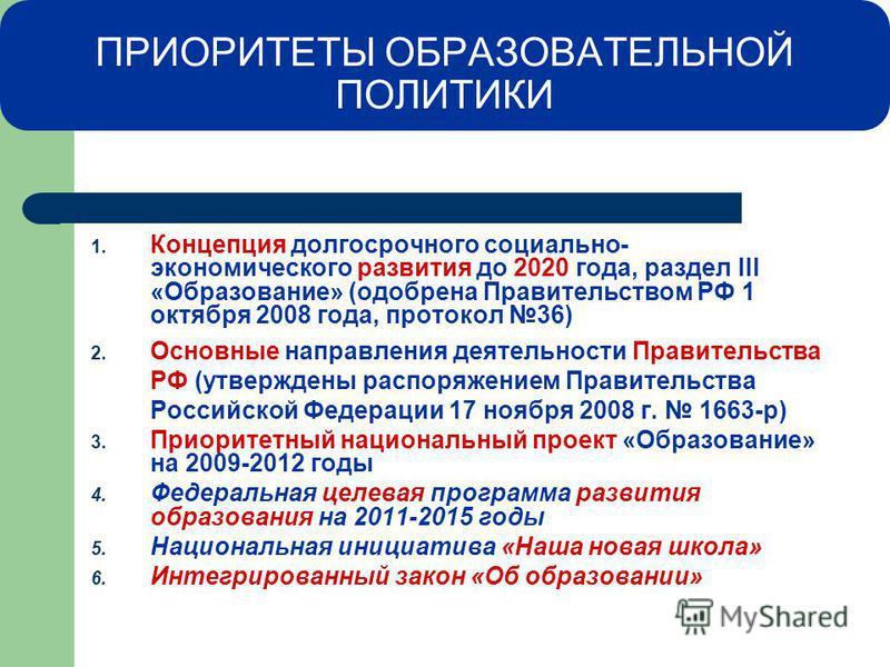 ПРИОРИТЕТЫ ОБРАЗОВАТЕЛЬНОЙ ПОЛИТИКИ 1. Концепция долгосрочного социально- экономического развития до 2020 года, раздел III «Образование» (одобрена Правительством РФ 1 октября 2008 года, протокол 36) 2. Основные направления деятельности Правительства