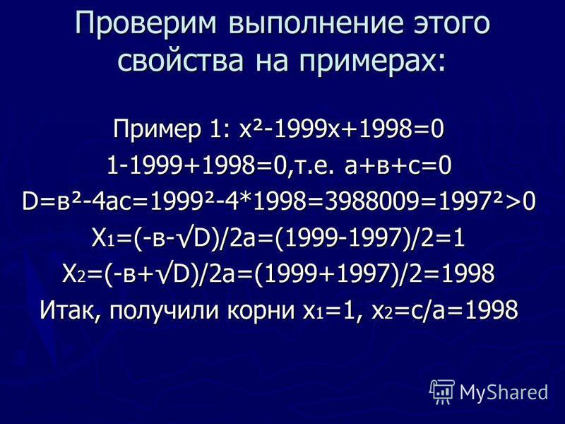Проверим выполнение этого свойства на примерах: Пример 1: х²-1999 х+1998=0 1-1999+1998=0,т.е. а+в+с=0 D=в²-4 ас=1999²-4*1998=3988009=1997²>0 Х 1 =(-в-D)/2 а=(1999-1997)/2=1 Х 2 =(-в+D)/2 а=(1999+1997)/2=1998 Итак, получили корни х 1 =1, х 2 =с/а=1998