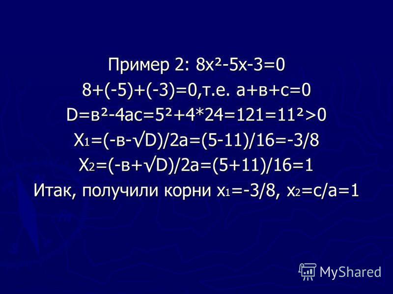 Пример 2: 8 х²-5 х-3=0 8+(-5)+(-3)=0,т.е. а+в+с=0 D=в²-4 ас=5²+4*24=121=11²>0 Х 1 =(-в-D)/2 а=(5-11)/16=-3/8 Х 2 =(-в+D)/2 а=(5+11)/16=1 Итак, получили корни х 1 =-3/8, х 2 =с/а=1