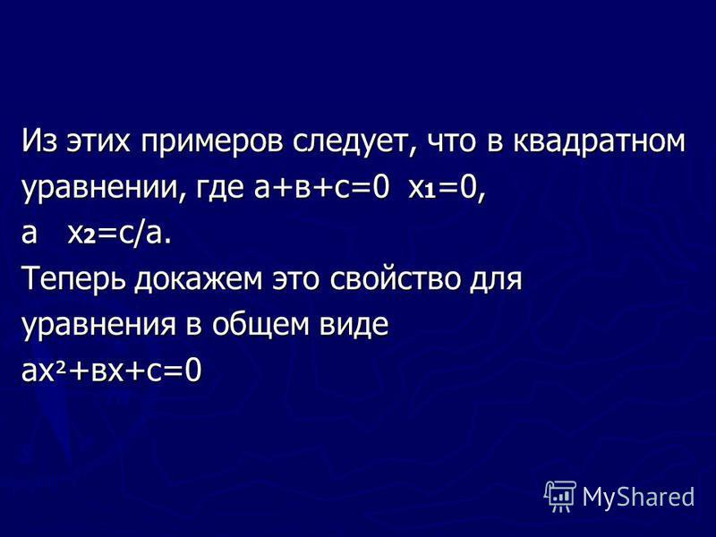 Из этих примеров следует, что в квадратном уравнении, где а+в+с=0 х 1 =0, а х 2 =с/а. Теперь докажем это свойство для уравнения в общем виде ах ² +вх+с=0