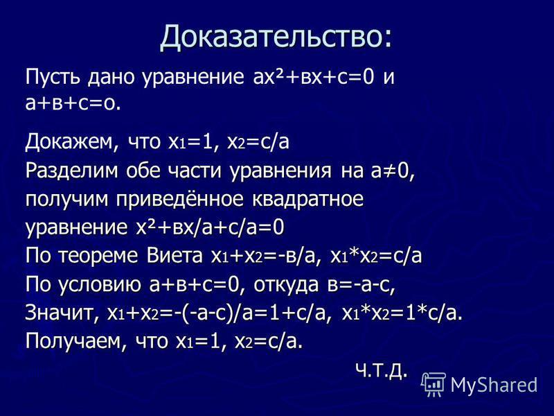 Доказательство: Разделим обе части уравнения на а 0, получим приведённое квадратное уравнение х²+вх/а+с/а=0 По теореме Виета х 1 +х 2 =-в/а, х 1 *х 2 =с/а По условию а+в+с=0, откуда в=-а-с, Значит, х 1 +х 2 =-(-а-с)/а=1+с/а, х 1 *х 2 =1*с/а. Получаем