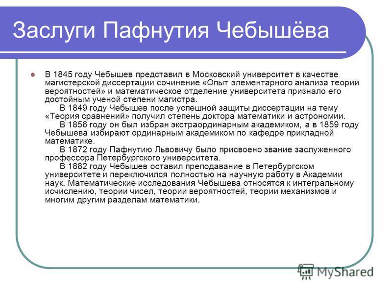 Заслуги Пафнутия Чебышёва В 1845 году Чебышев представил в Московский университет в качестве магистерской диссертации сочинение «Опыт элементарного анализа теории вероятностей» и математическое отделение университета признало его достойным ученой сте