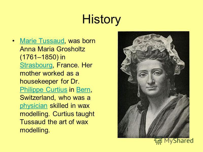 History Marie Tussaud, was born Anna Maria Grosholtz (1761–1850) in Strasbourg, France. Her mother worked as a housekeeper for Dr. Philippe Curtius in Bern, Switzerland, who was a physician skilled in wax modelling. Curtius taught Tussaud the art of