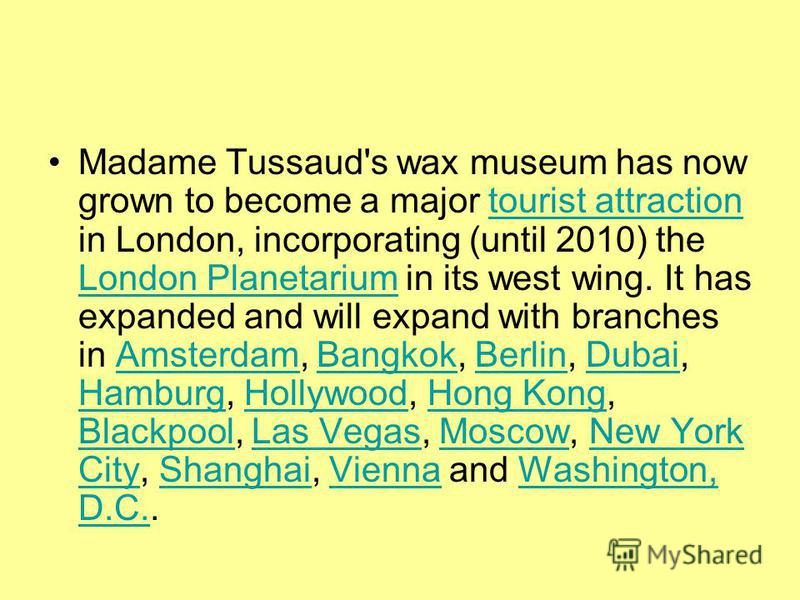 Madame Tussaud's wax museum has now grown to become a major tourist attraction in London, incorporating (until 2010) the London Planetarium in its west wing. It has expanded and will expand with branches in Amsterdam, Bangkok, Berlin, Dubai, Hamburg,