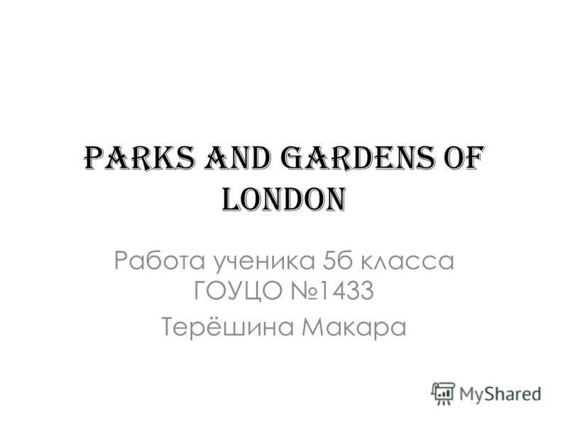 Parks and gardens of London Работа ученика 5б класса ГОУЦО 1433 Терёшина Макара
