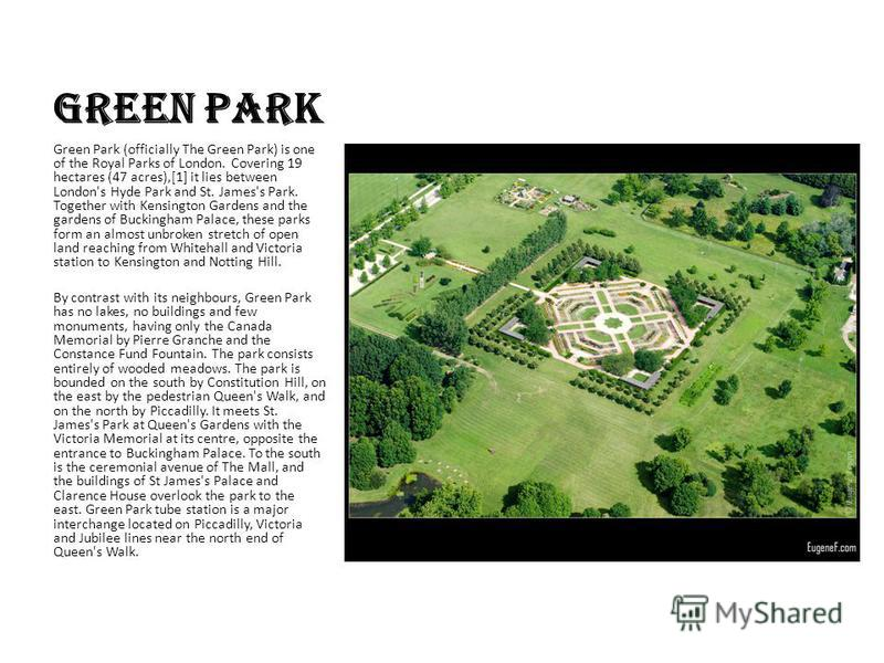 Green Park Green Park (officially The Green Park) is one of the Royal Parks of London. Covering 19 hectares (47 acres),[1] it lies between London's Hyde Park and St. James's Park. Together with Kensington Gardens and the gardens of Buckingham Palace,