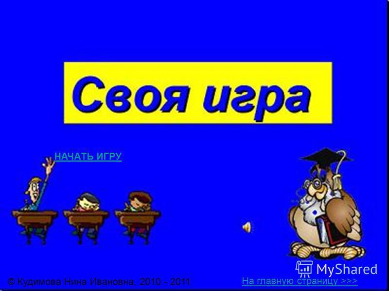 © Кудимова Нина Ивановна, 2010 - 2011 НАЧАТЬ ИГРУ На главную страницу >>>