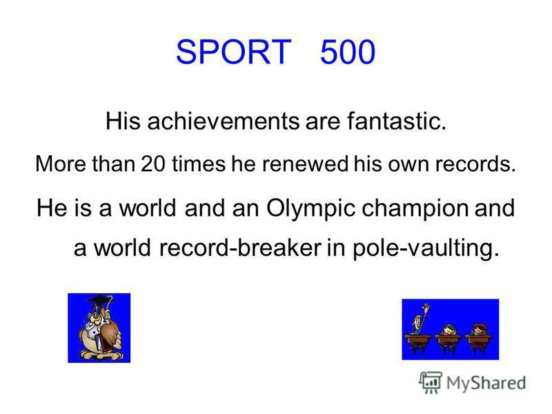 SPORT 500 His achievements are fantastic. More than 20 times he renewed his own records. He is a world and an Olympic champion and a world record-breaker in pole-vaulting.