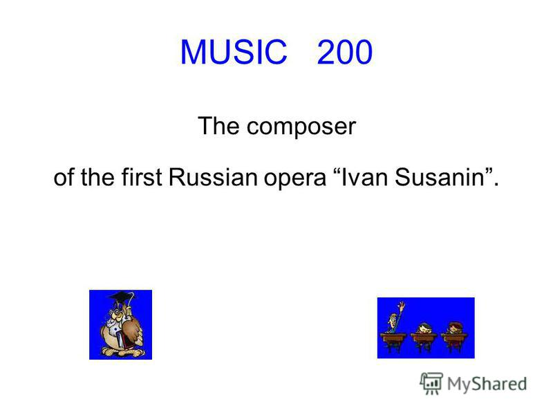 MUSIC 200 The composer of the first Russian opera Ivan Susanin.