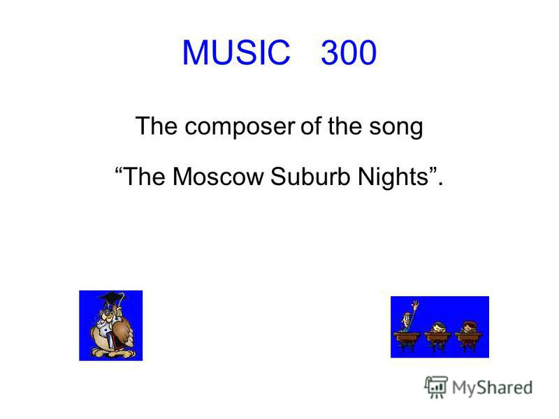 MUSIC 300 The composer of the song The Moscow Suburb Nights.