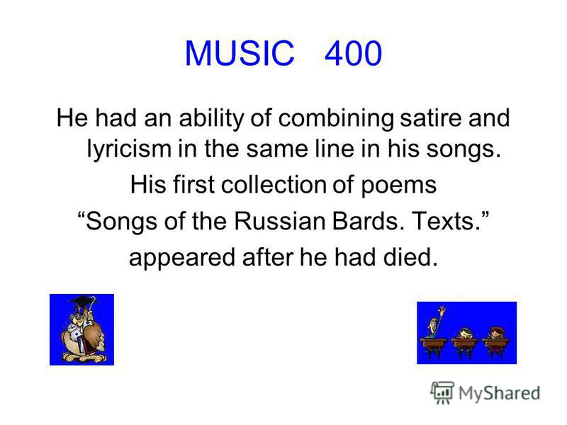 MUSIC 400 He had an ability of combining satire and lyricism in the same line in his songs. His first collection of poems Songs of the Russian Bards. Texts. appeared after he had died.