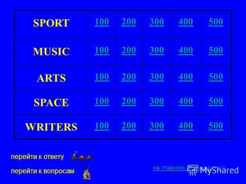 SPORT 100200300400500 MUSIC 100200300400500 ARTS 100200300400500 SPACE 100200300400500 WRITERS 100200300400500 на главную страницу >>> перейти к ответу перейти к вопросам