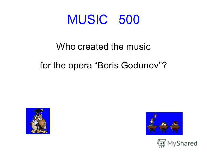 MUSIC 500 Who created the music for the opera Boris Godunov?