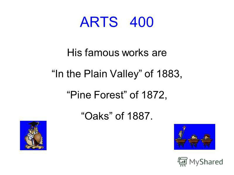 ARTS 400 His famous works are In the Plain Valley of 1883, Pine Forest of 1872, Oaks of 1887.