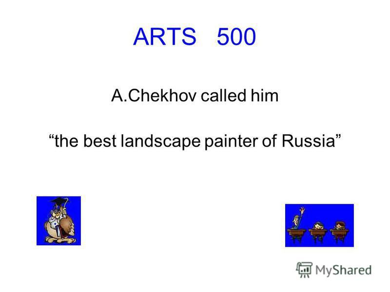 ARTS 500 A.Chekhov called him the best landscape painter of Russia