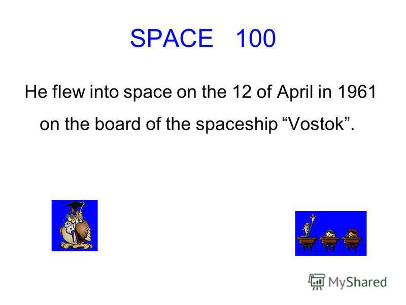 SPACE 100 He flew into space on the 12 of April in 1961 on the board of the spaceship Vostok.