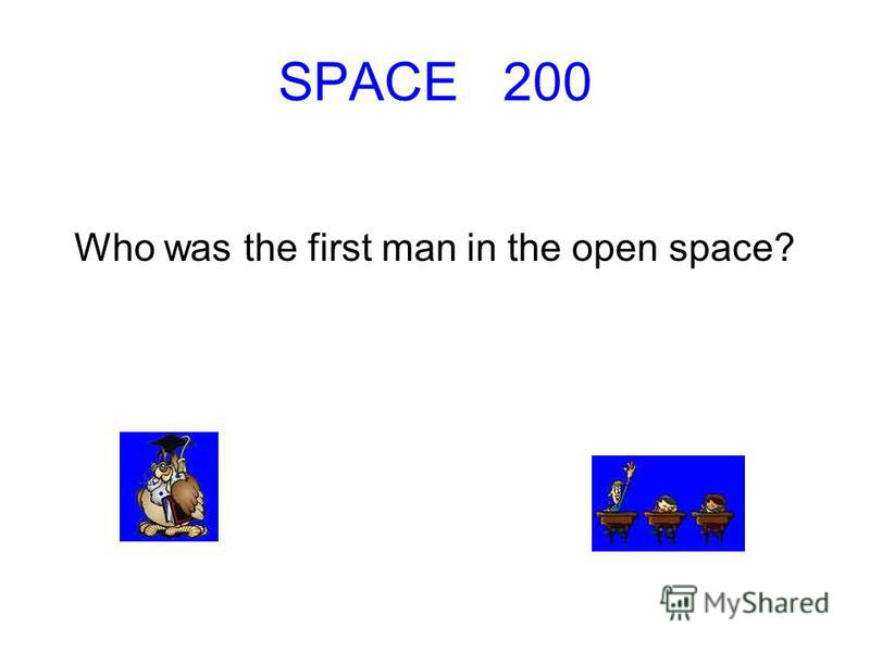 SPACE 200 Who was the first man in the open space?