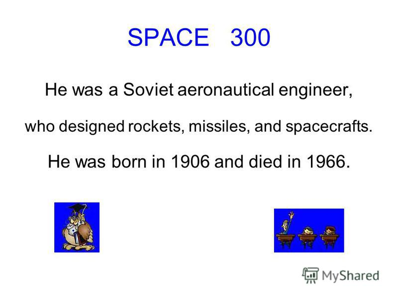 SPACE 300 He was a Soviet aeronautical engineer, who designed rockets, missiles, and spacecrafts. He was born in 1906 and died in 1966.