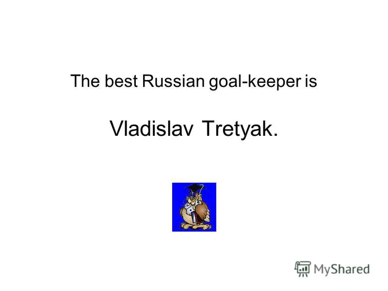 The best Russian goal-keeper is Vladislav Tretyak.
