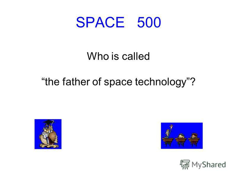 SPACE 500 Who is called the father of space technology?