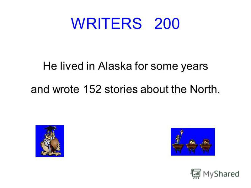 WRITERS 200 He lived in Alaska for some years and wrote 152 stories about the North.