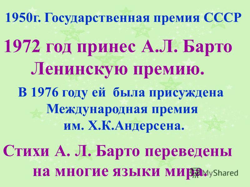 В 1976 году ей была присуждена Международная премия им. Х.К.Андерсена. Стихи А. Л. Барто переведены на многие языки мира. 1972 год принес А.Л. Барто Ленинскую премию. 1950 г. Государственная премия СССР