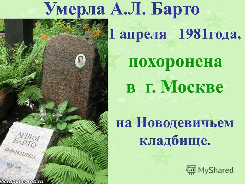 Умерла А.Л. Барто 1 апреля 1981 года, похоронена в г. Москве на Новодевичьем кладбище.