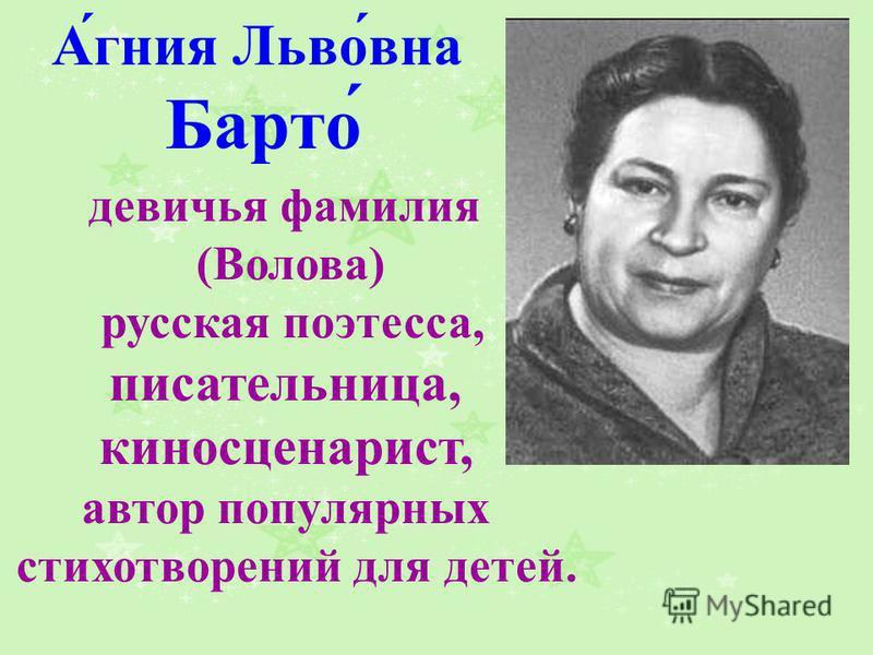 А́гния Льво́вна Барто́ девичья фамилия (Волова) русская поэтесса, писательница, киносценарист, автор популярных стихотворений для детей.