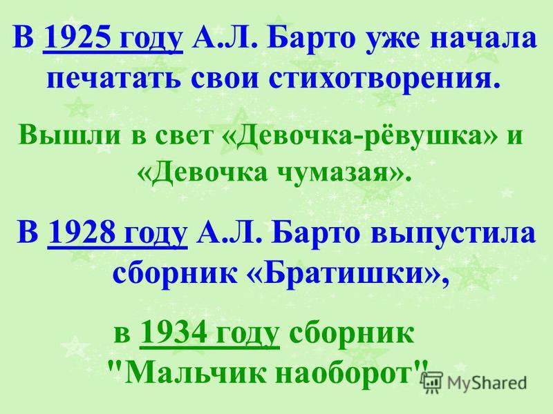 В 1928 году А.Л. Барто выпустила сборник «Братишки», в 1934 году сборник Мальчик наоборот Вышли в свет «Девочка-рёвушка» и «Девочка чумазая». В 1925 году А.Л. Барто уже начала печатать свои стихотворения.