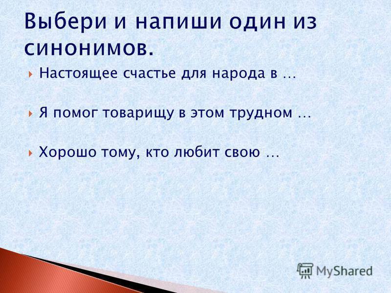 Выбери и напиши один из синонимов. Настоящее счастье для народа в … Я помог товарищу в этом трудном … Хорошо тому, кто любит свою …