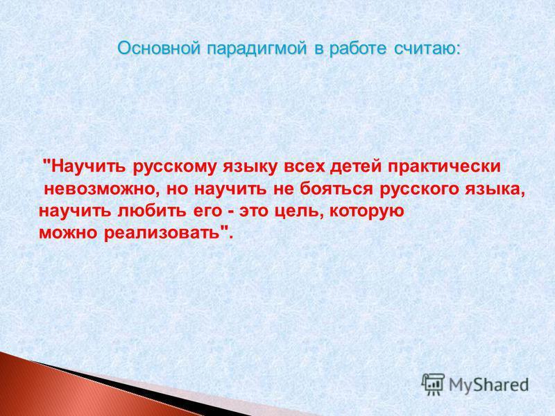 Основной парадигмой в работе считаю: Научить русскому языку всех детей практически невозможно, но научить не бояться русского языка, научить любить его - это цель, которую можно реализовать.