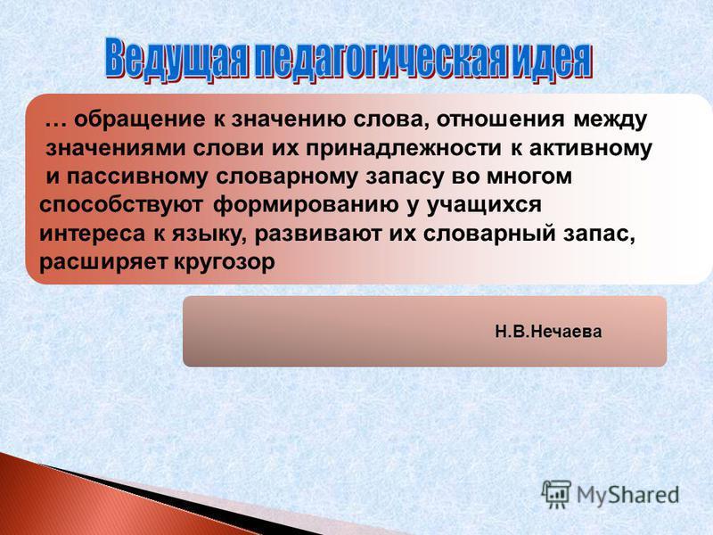 Н.В.Нечаева … обращение к значению слова, отношения между значениями слови их принадлежности к активному и пассивному словарному запасу во многом способствуют формированию у учащихся интереса к языку, развивают их словарный запас, расширяет кругозор